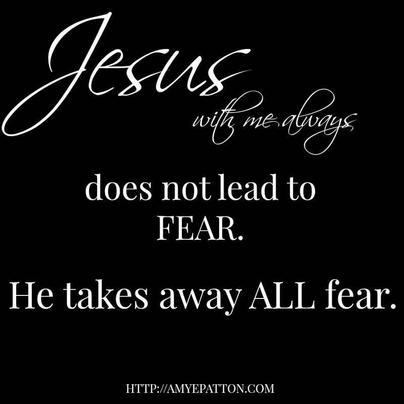 Jesus with me always does not lead to fear. He takes away all fear.