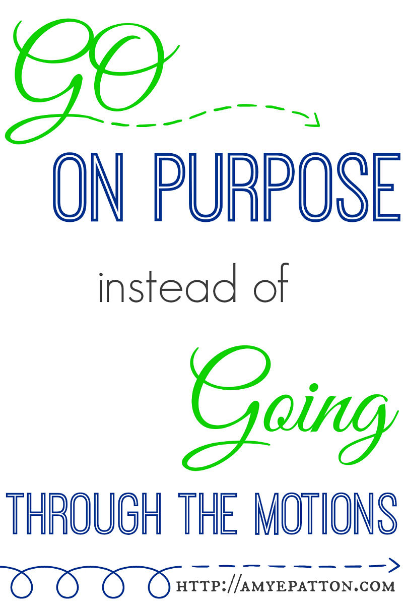 go on purpose instead of going through the motions