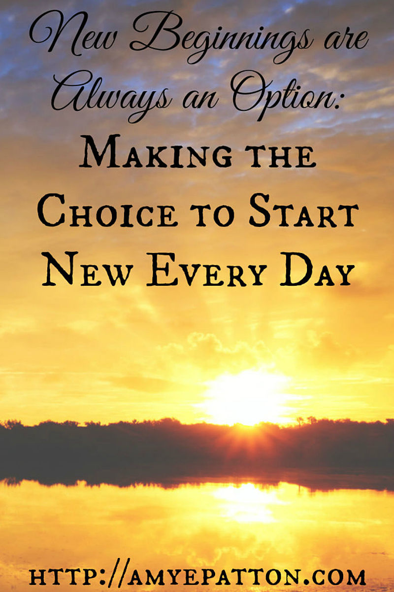 New beginnings are always an option. Making the choice to start new every day.